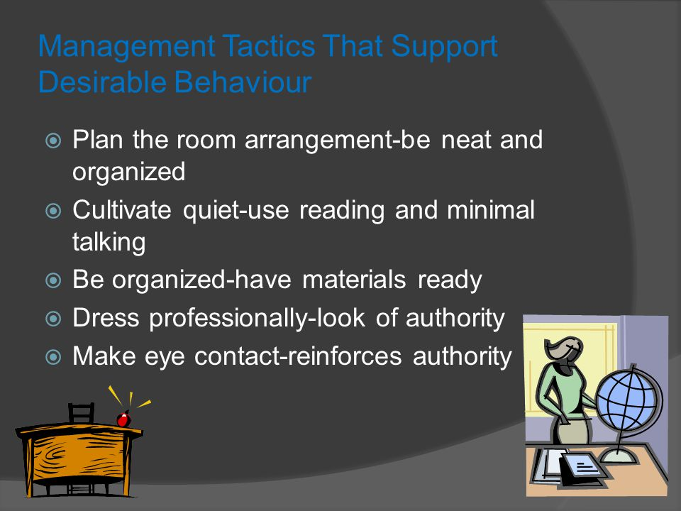 Management Tactics That Support Desirable Behaviour  Plan the room arrangement-be neat and organized  Cultivate quiet-use reading and minimal talking  Be organized-have materials ready  Dress professionally-look of authority  Make eye contact-reinforces authority
