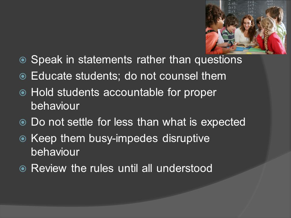  Speak in statements rather than questions  Educate students; do not counsel them  Hold students accountable for proper behaviour  Do not settle for less than what is expected  Keep them busy-impedes disruptive behaviour  Review the rules until all understood