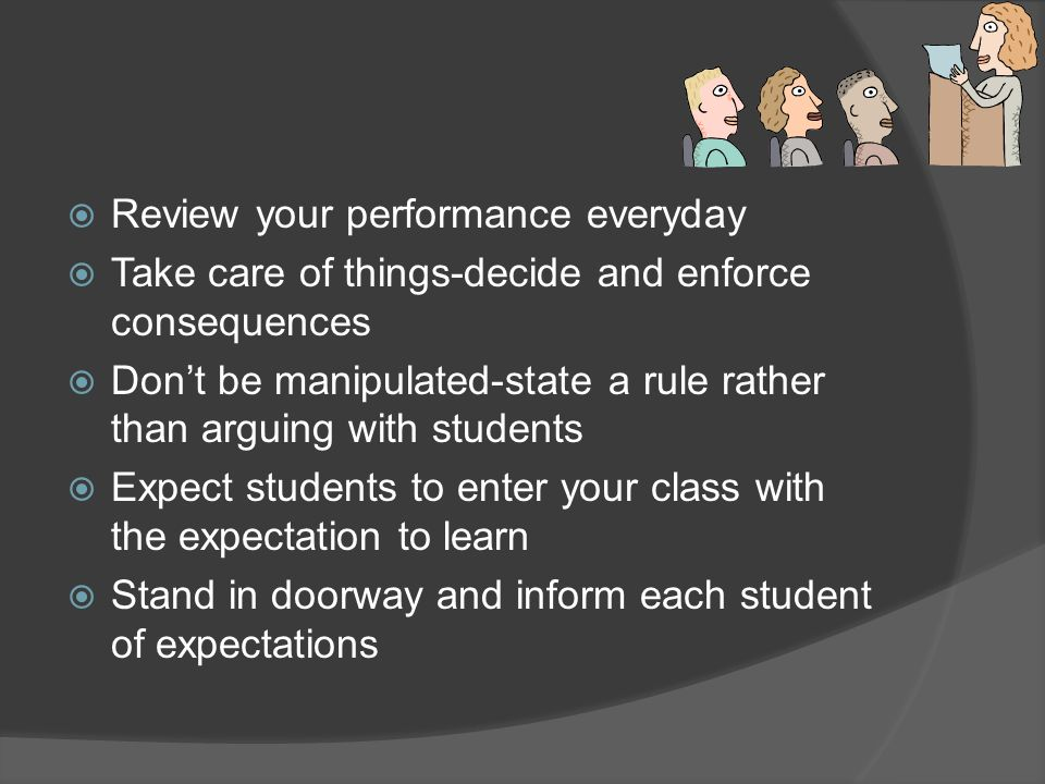  Review your performance everyday  Take care of things-decide and enforce consequences  Don't be manipulated-state a rule rather than arguing with students  Expect students to enter your class with the expectation to learn  Stand in doorway and inform each student of expectations