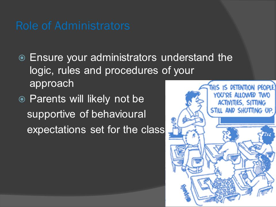 Role of Administrators  Ensure your administrators understand the logic, rules and procedures of your approach  Parents will likely not be supportive of behavioural expectations set for the classroom