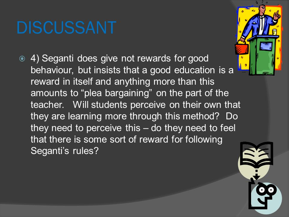 DISCUSSANT  4) Seganti does give not rewards for good behaviour, but insists that a good education is a reward in itself and anything more than this amounts to plea bargaining on the part of the teacher.