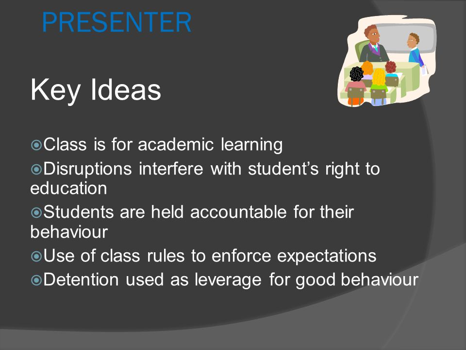 Teacher Attitude  Any student who disrupts class is interfering with another student's right to learn  The teacher is the figure of authority - students job is to learn  The classroom is only for academic learning  Self-esteem comes from hard work and learning not disrupting the classroom