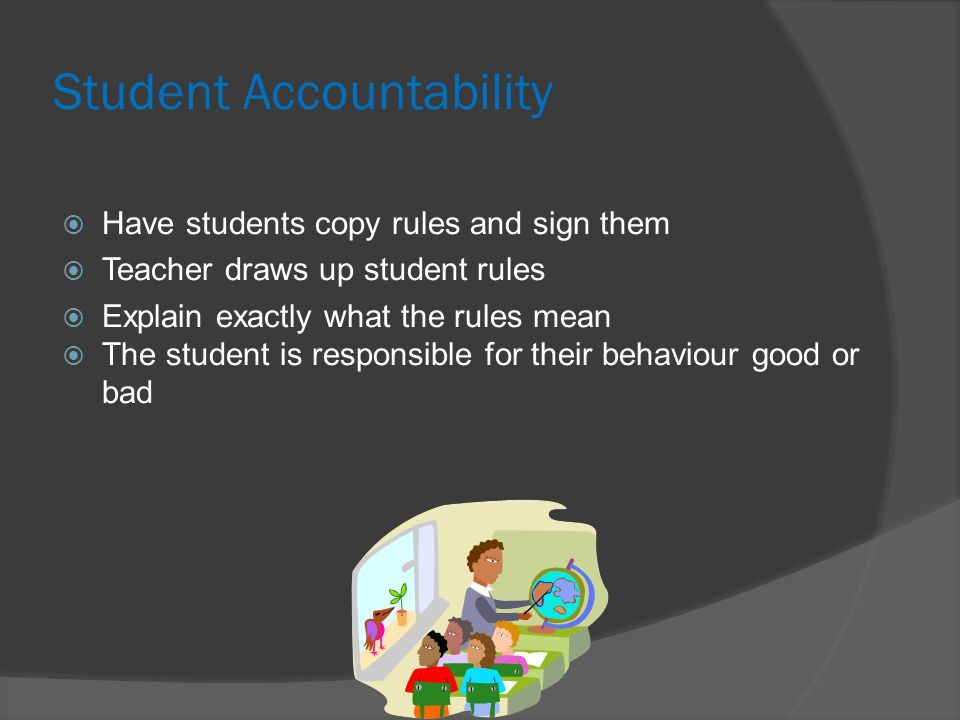 Student Accountability  Have students copy rules and sign them  Teacher draws up student rules  Explain exactly what the rules mean  The student is responsible for their behaviour good or bad