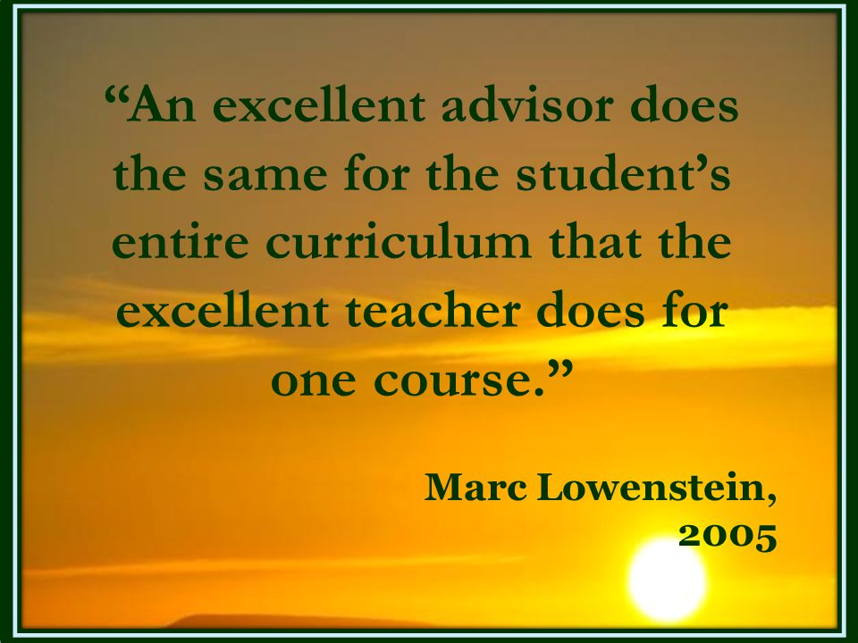 """""""An excellent advisor does the same for the student's entire curriculum that the excellent teacher does for one course."""" Marc Lowenstein, 2005"""