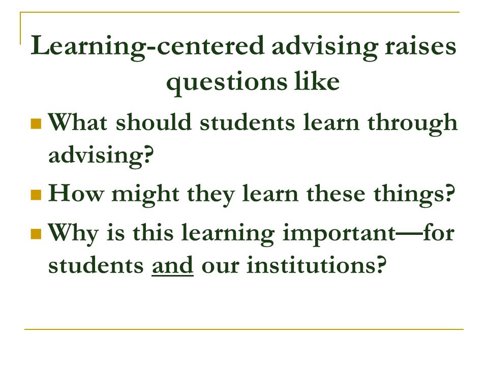 Learning-centered advising raises questions like What should students learn through advising? How might they learn these things? Why is this learning