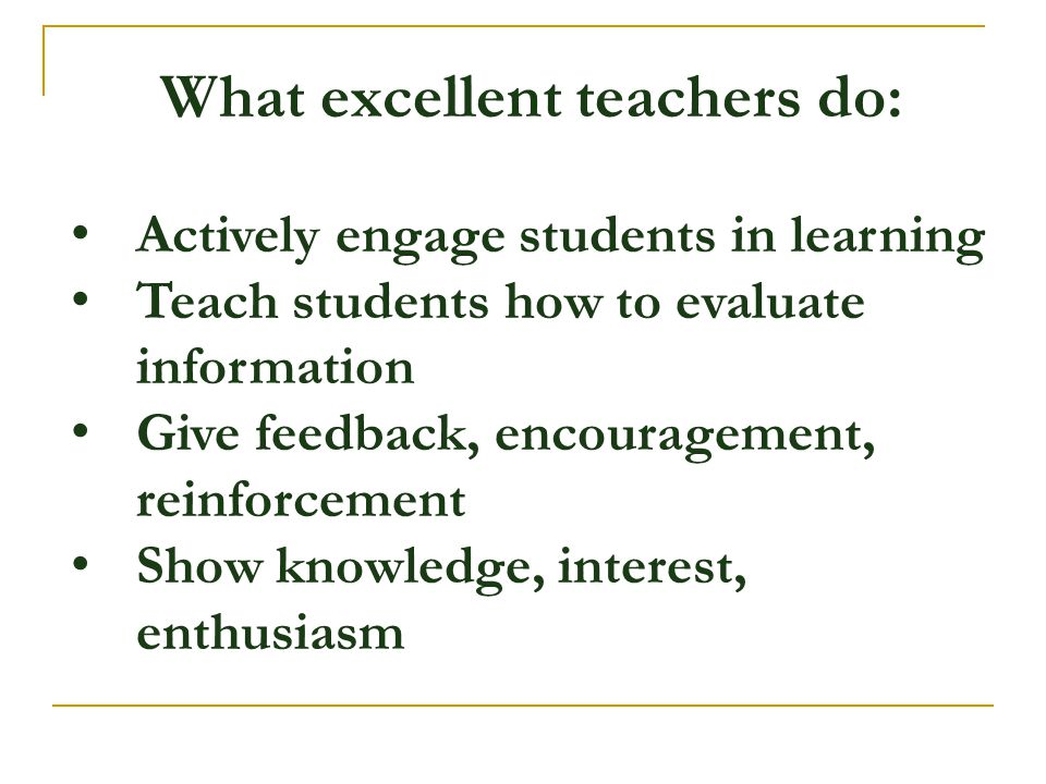 What excellent teachers do: Actively engage students in learning Teach students how to evaluate information Give feedback, encouragement, reinforcemen