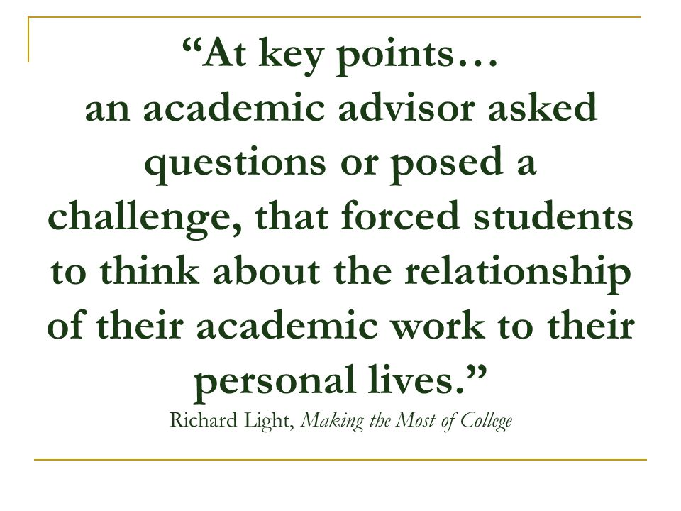 """""""At key points… an academic advisor asked questions or posed a challenge, that forced students to think about the relationship of their academic work"""