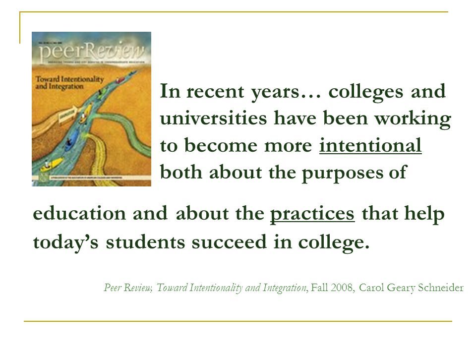 In recent years… colleges and universities have been working to become more intentional both about the purposes of education and about the practices t