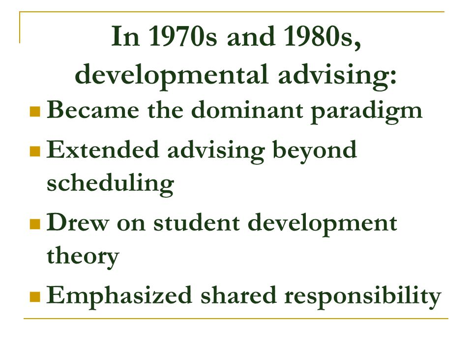 In 1970s and 1980s, developmental advising: Became the dominant paradigm Extended advising beyond scheduling Drew on student development theory Emphas