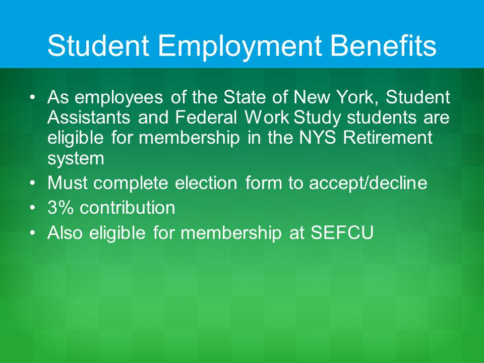 Student Employment Benefits As employees of the State of New York, Student Assistants and Federal Work Study students are eligible for membership in the NYS Retirement system Must complete election form to accept/decline 3% contribution Also eligible for membership at SEFCU