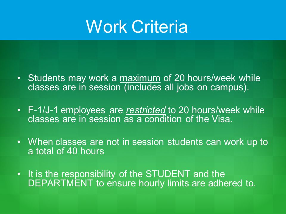 Work Criteria Students may work a maximum of 20 hours/week while classes are in session (includes all jobs on campus).