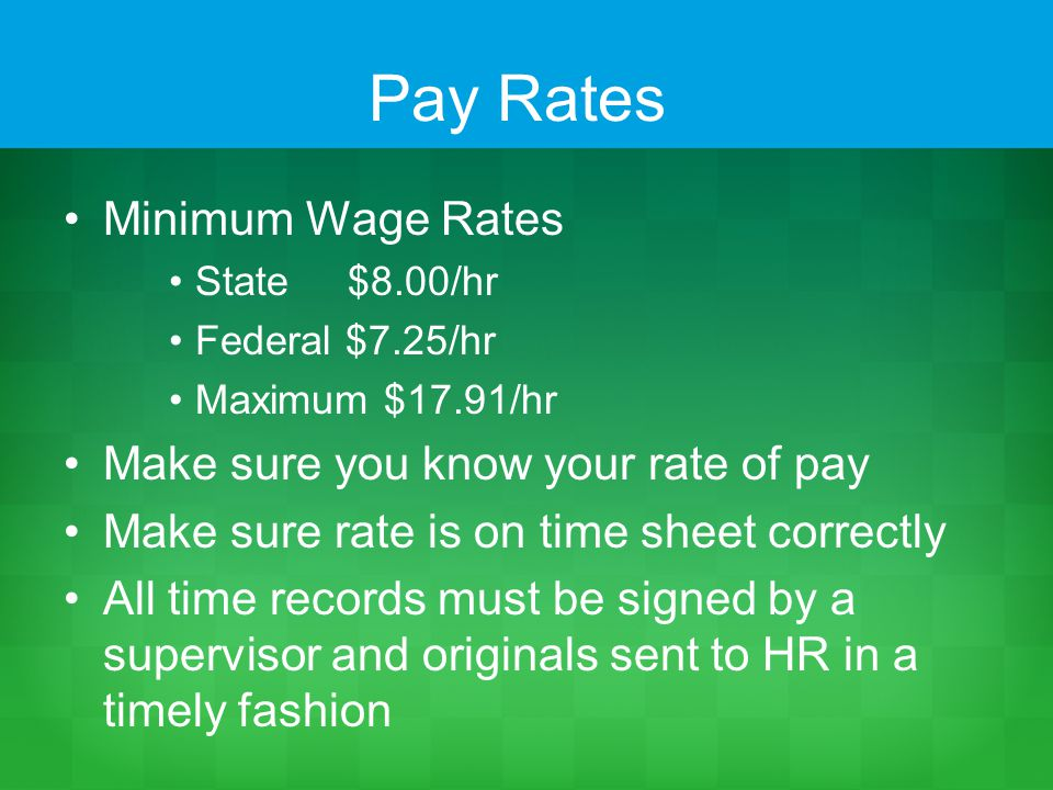 Pay Rates Minimum Wage Rates State $8.00/hr Federal $7.25/hr Maximum $17.91/hr Make sure you know your rate of pay Make sure rate is on time sheet correctly All time records must be signed by a supervisor and originals sent to HR in a timely fashion