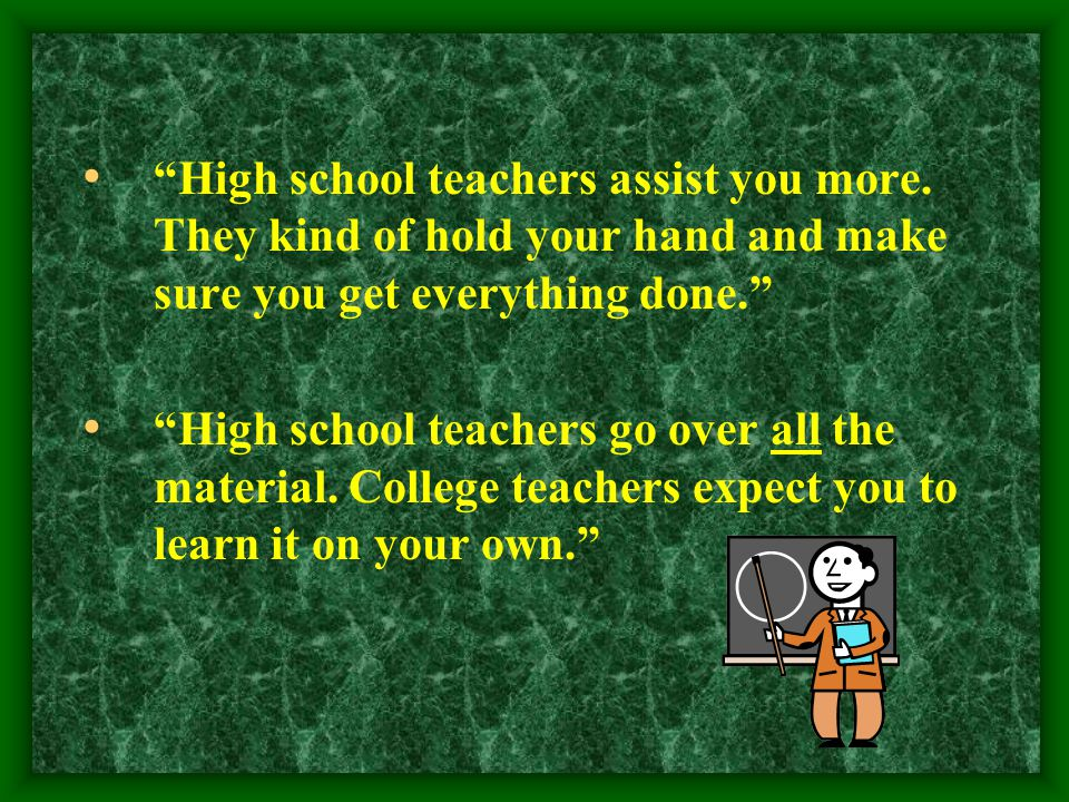"""""""High school teachers assist you more. They kind of hold your hand and make sure you get everything done."""" """"High school teachers go over all the mater"""