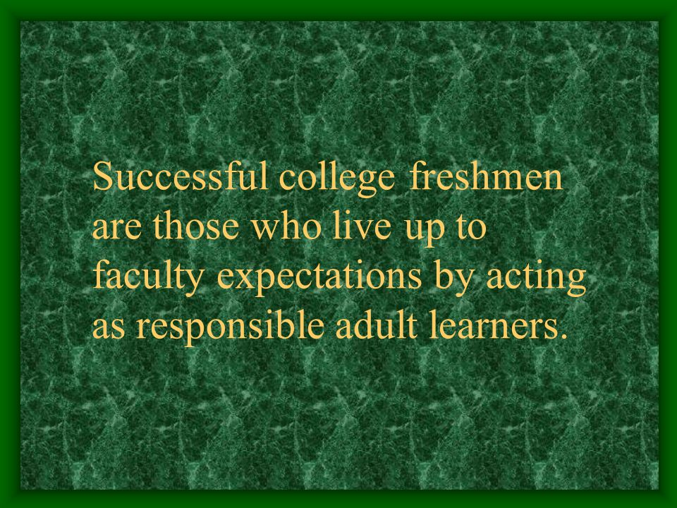 Successful college freshmen are those who live up to faculty expectations by acting as responsible adult learners.