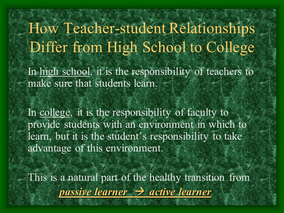 How Teacher-student Relationships Differ from High School to College In high school, it is the responsibility of teachers to make sure that students learn.