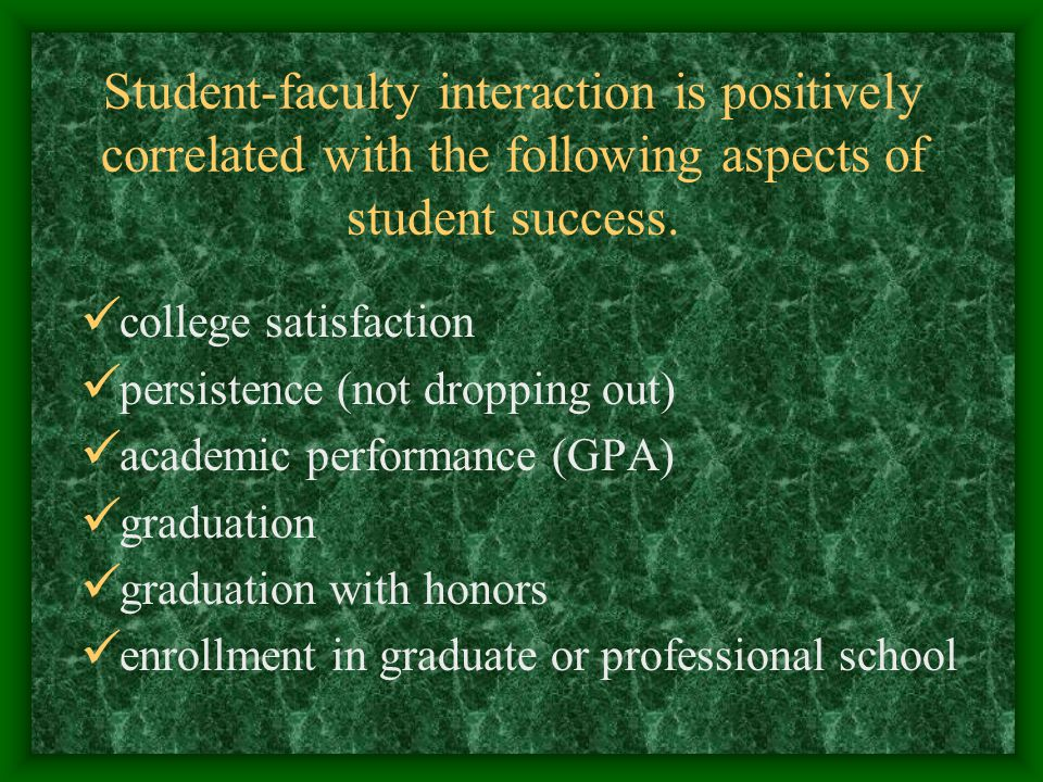 Student-faculty interaction is positively correlated with the following aspects of student success.