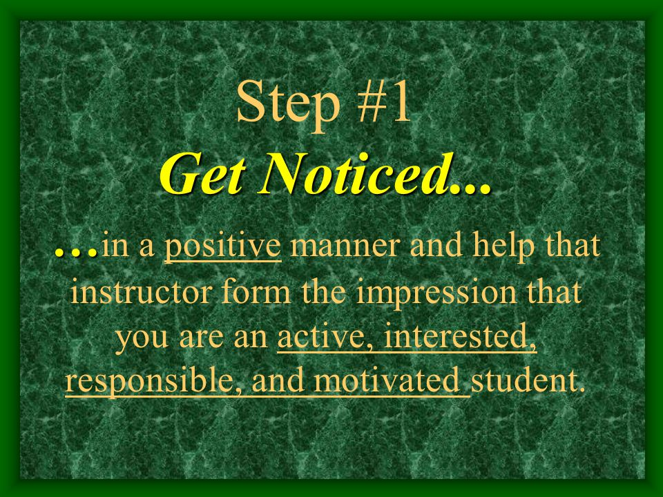 Get Noticed... … Step #1 Get Noticed... … in a positive manner and help that instructor form the impression that you are an active, interested, respon