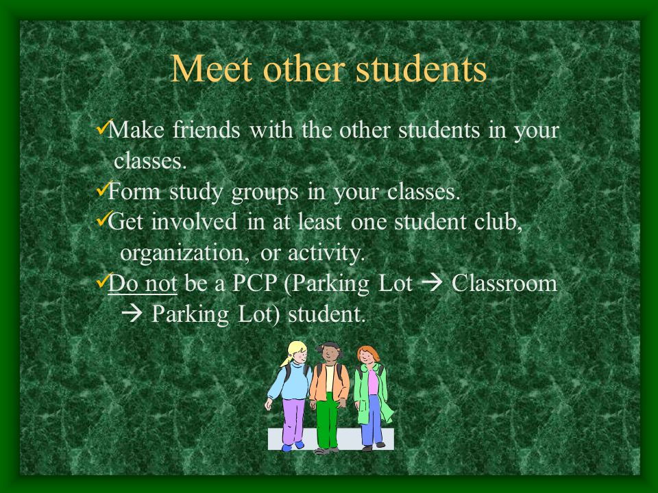 Meet other students Make friends with the other students in your classes.