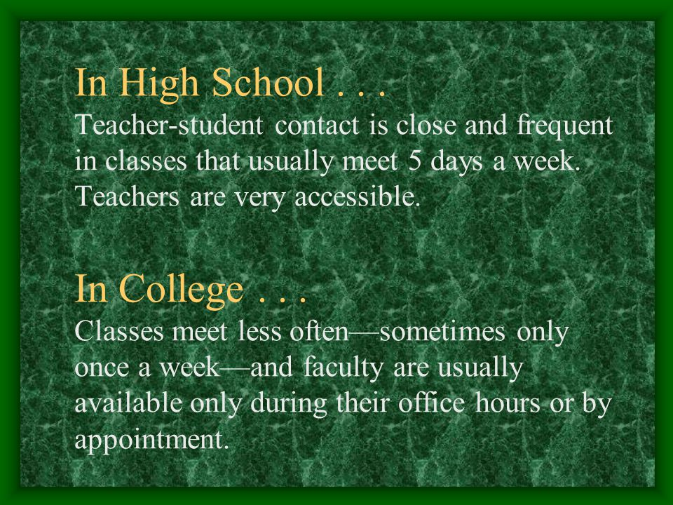 In High School... Teacher-student contact is close and frequent in classes that usually meet 5 days a week. Teachers are very accessible. In College..