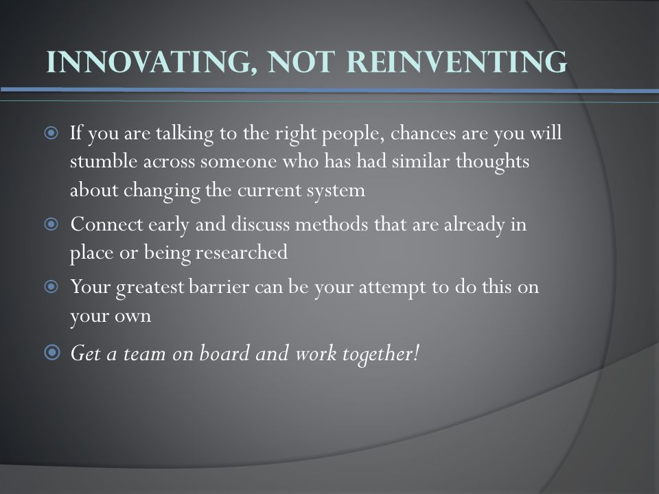 Innovating, not reinventing  If you are talking to the right people, chances are you will stumble across someone who has had similar thoughts about changing the current system  Connect early and discuss methods that are already in place or being researched  Your greatest barrier can be your attempt to do this on your own  Get a team on board and work together!