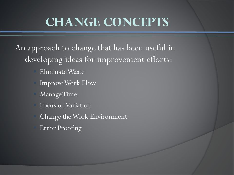 Change Concepts An approach to change that has been useful in developing ideas for improvement efforts:  Eliminate Waste  Improve Work Flow  Manage Time  Focus on Variation  Change the Work Environment  Error Proofing