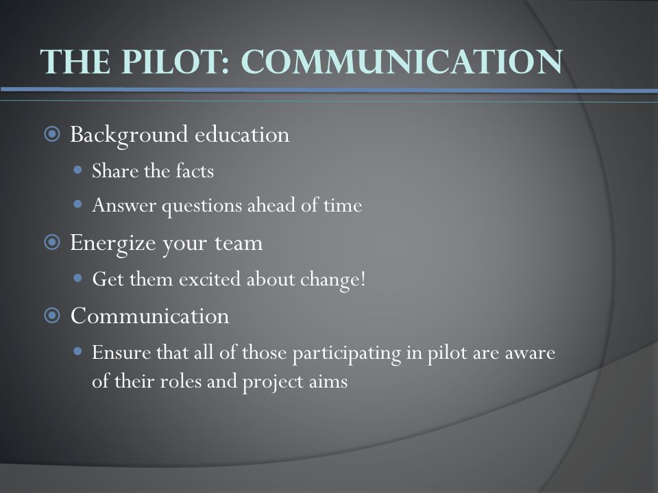 The Pilot: Communication  Background education Share the facts Answer questions ahead of time  Energize your team Get them excited about change.