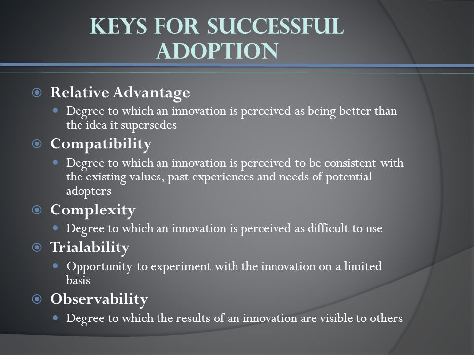 Keys For Successful Adoption  Relative Advantage Degree to which an innovation is perceived as being better than the idea it supersedes  Compatibility Degree to which an innovation is perceived to be consistent with the existing values, past experiences and needs of potential adopters  Complexity Degree to which an innovation is perceived as difficult to use  Trialability Opportunity to experiment with the innovation on a limited basis  Observability Degree to which the results of an innovation are visible to others