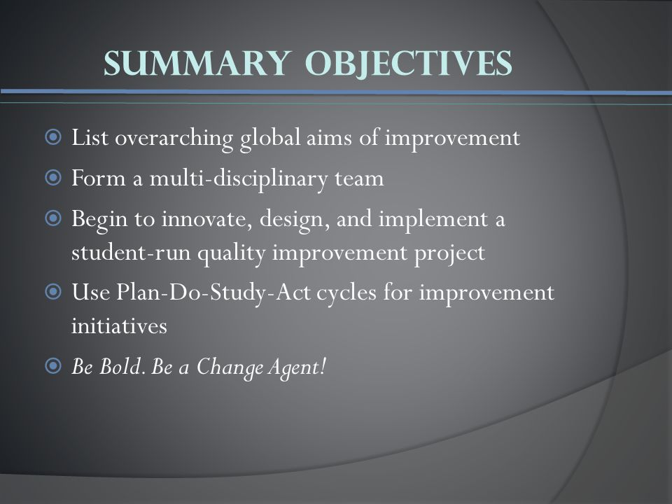 Summary Objectives  List overarching global aims of improvement  Form a multi-disciplinary team  Begin to innovate, design, and implement a student-run quality improvement project  Use Plan-Do-Study-Act cycles for improvement initiatives  Be Bold.