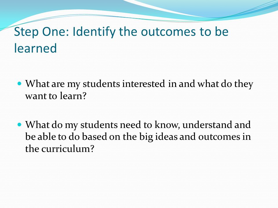 Step One: Identify the outcomes to be learned What are my students interested in and what do they want to learn.