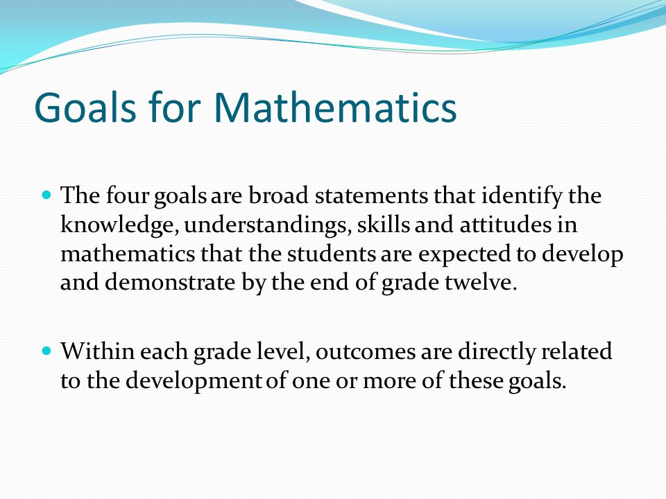 Goals for Mathematics The four goals are broad statements that identify the knowledge, understandings, skills and attitudes in mathematics that the students are expected to develop and demonstrate by the end of grade twelve.