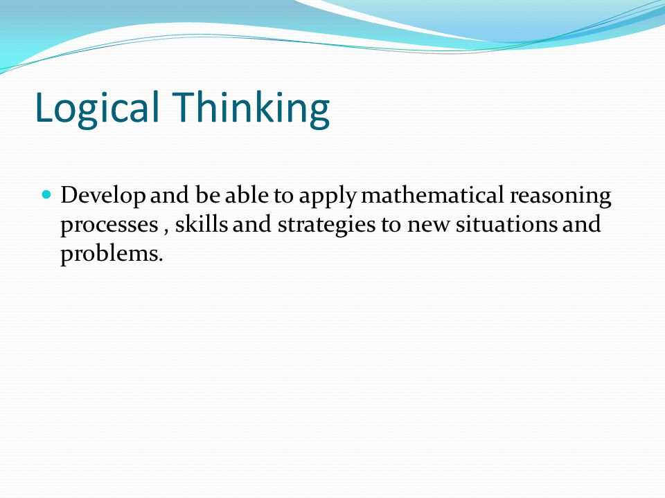 Logical Thinking Develop and be able to apply mathematical reasoning processes, skills and strategies to new situations and problems.