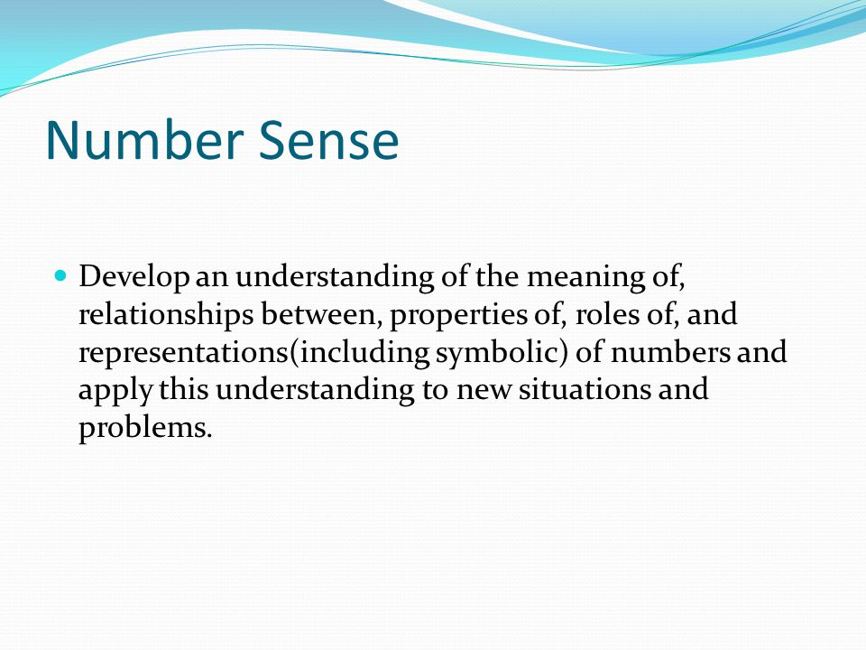 Number Sense Develop an understanding of the meaning of, relationships between, properties of, roles of, and representations(including symbolic) of nu