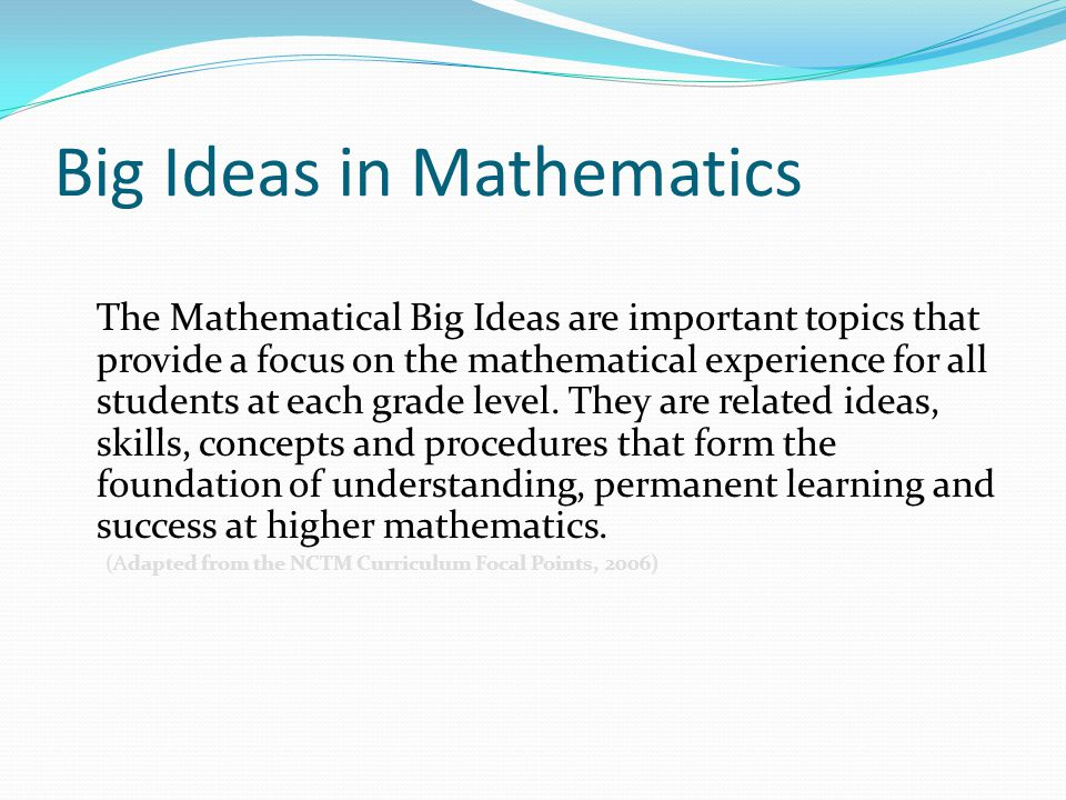 Big Ideas in Mathematics The Mathematical Big Ideas are important topics that provide a focus on the mathematical experience for all students at each grade level.