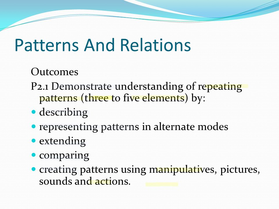Patterns And Relations Outcomes P2.1 Demonstrate understanding of repeating patterns (three to five elements) by: describing representing patterns in alternate modes extending comparing creating patterns using manipulatives, pictures, sounds and actions.