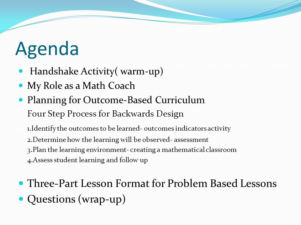 Agenda Handshake Activity( warm-up) My Role as a Math Coach Planning for Outcome-Based Curriculum Four Step Process for Backwards Design 1.Identify th