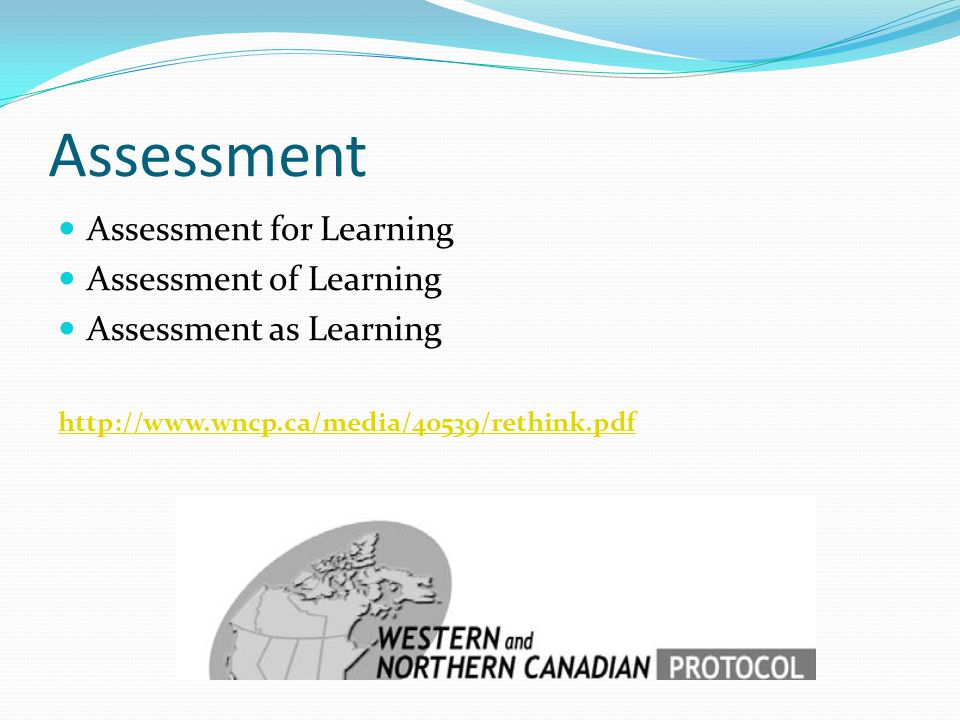 Assessment Assessment for Learning Assessment of Learning Assessment as Learning http://www.wncp.ca/media/40539/rethink.pdf