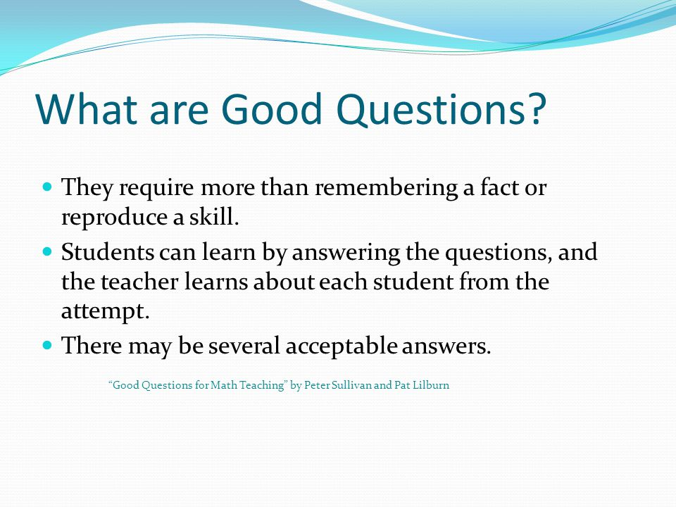What are Good Questions. They require more than remembering a fact or reproduce a skill.