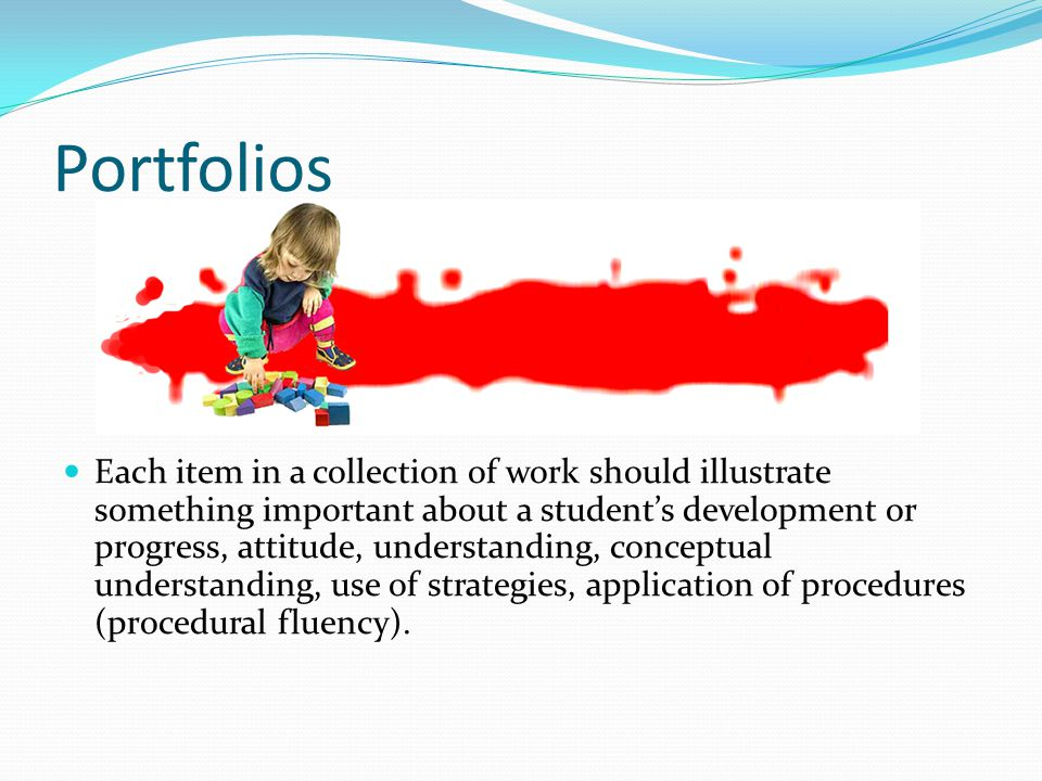Portfolios Each item in a collection of work should illustrate something important about a student's development or progress, attitude, understanding, conceptual understanding, use of strategies, application of procedures (procedural fluency).