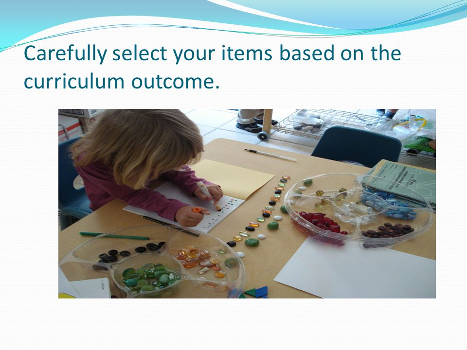 Carefully select your items based on the curriculum outcome.
