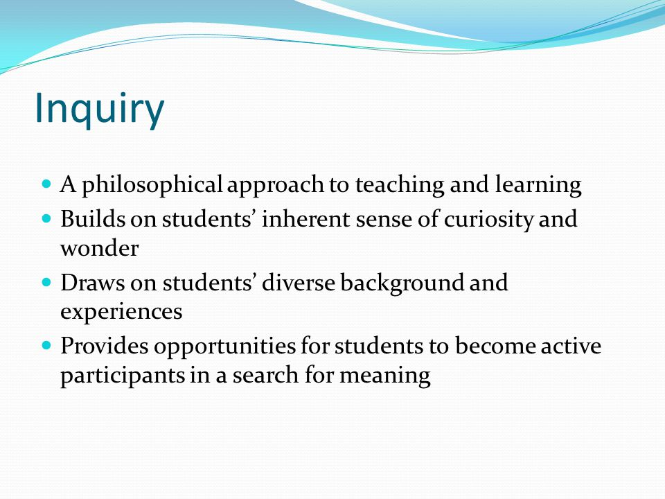 Inquiry A philosophical approach to teaching and learning Builds on students' inherent sense of curiosity and wonder Draws on students' diverse backgr