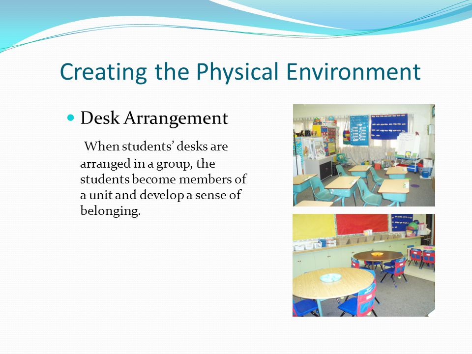 Creating the Physical Environment Desk Arrangement When students' desks are arranged in a group, the students become members of a unit and develop a sense of belonging.