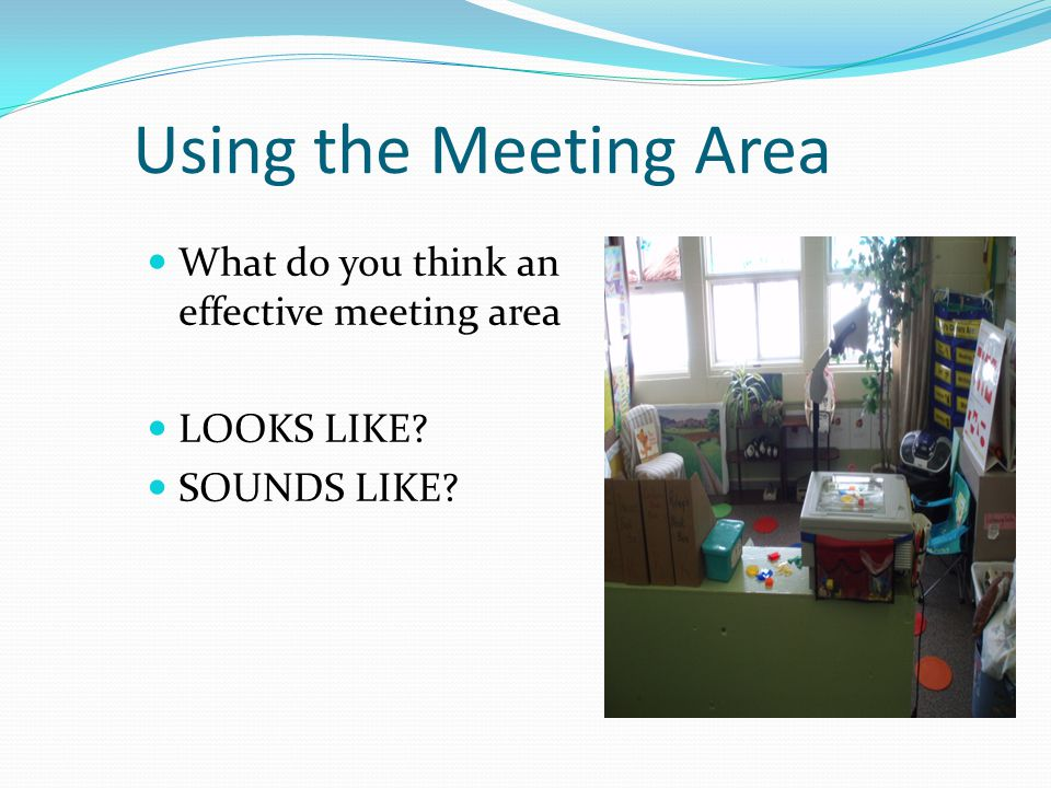 Using the Meeting Area What do you think an effective meeting area LOOKS LIKE? SOUNDS LIKE?