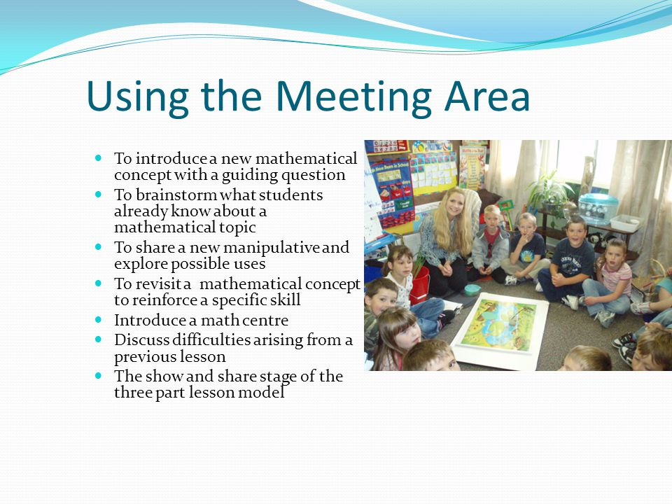 Using the Meeting Area To introduce a new mathematical concept with a guiding question To brainstorm what students already know about a mathematical topic To share a new manipulative and explore possible uses To revisit a mathematical concept to reinforce a specific skill Introduce a math centre Discuss difficulties arising from a previous lesson The show and share stage of the three part lesson model
