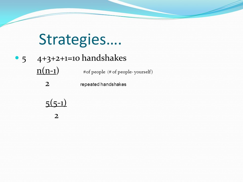 Strategies…. 5 4+3+2+1=10 handshakes n(n-1) #of people ( # of people- yourself) 2 repeated handshakes 5(5-1) 2