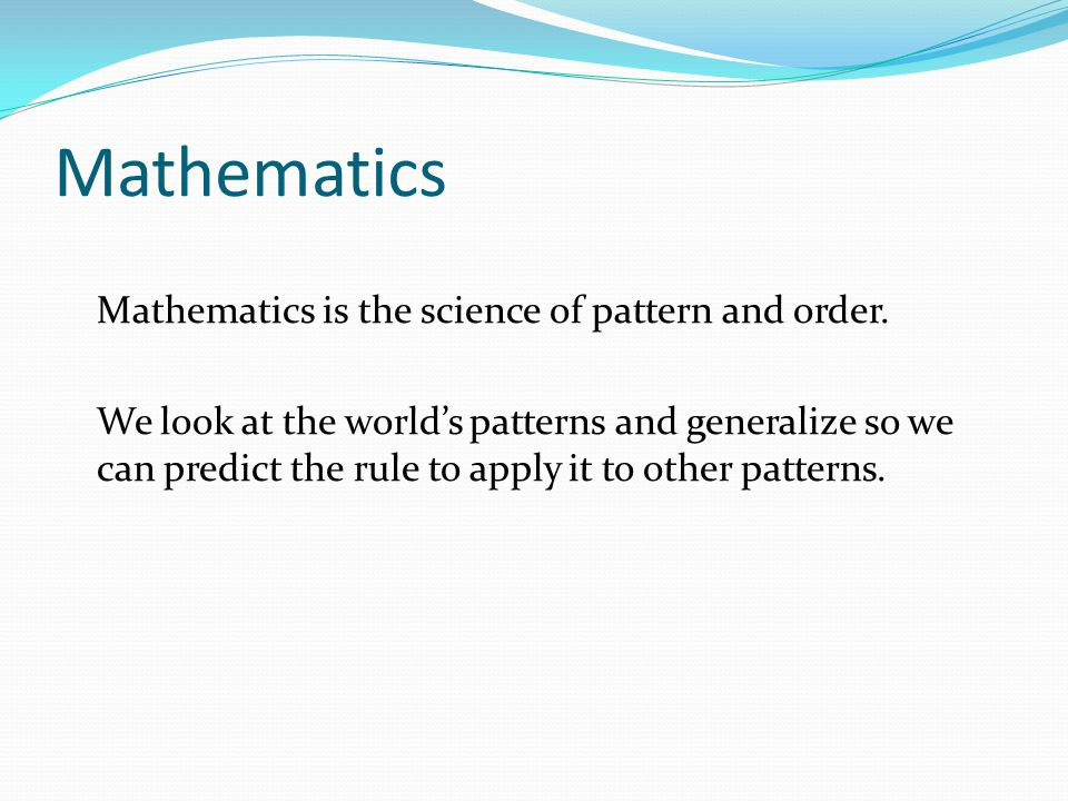 Mathematics Mathematics is the science of pattern and order.