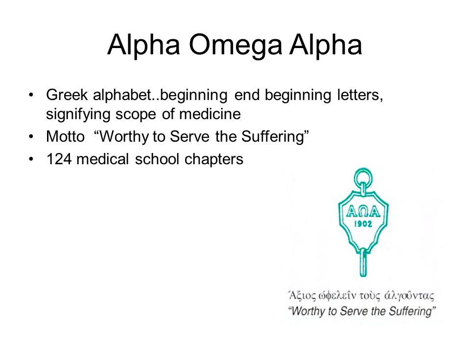 Alpha Omega Alpha Greek alphabet..beginning end beginning letters, signifying scope of medicine Motto Worthy to Serve the Suffering 124 medical school chapters