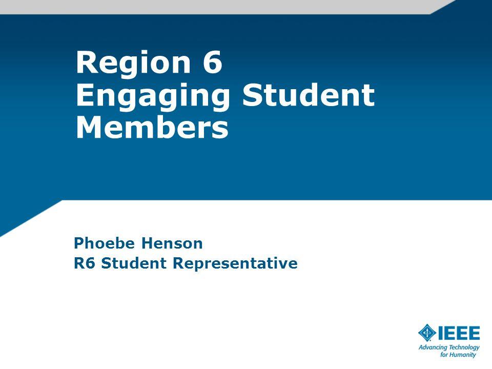 Region 6 Engaging Student Members Phoebe Henson R6 Student Representative