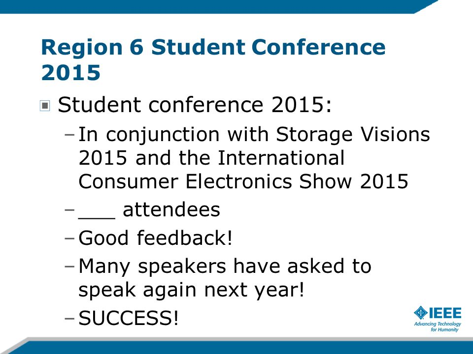 Region 6 Student Conference 2015 Student conference 2015: –In conjunction with Storage Visions 2015 and the International Consumer Electronics Show 2015 –___ attendees –Good feedback.