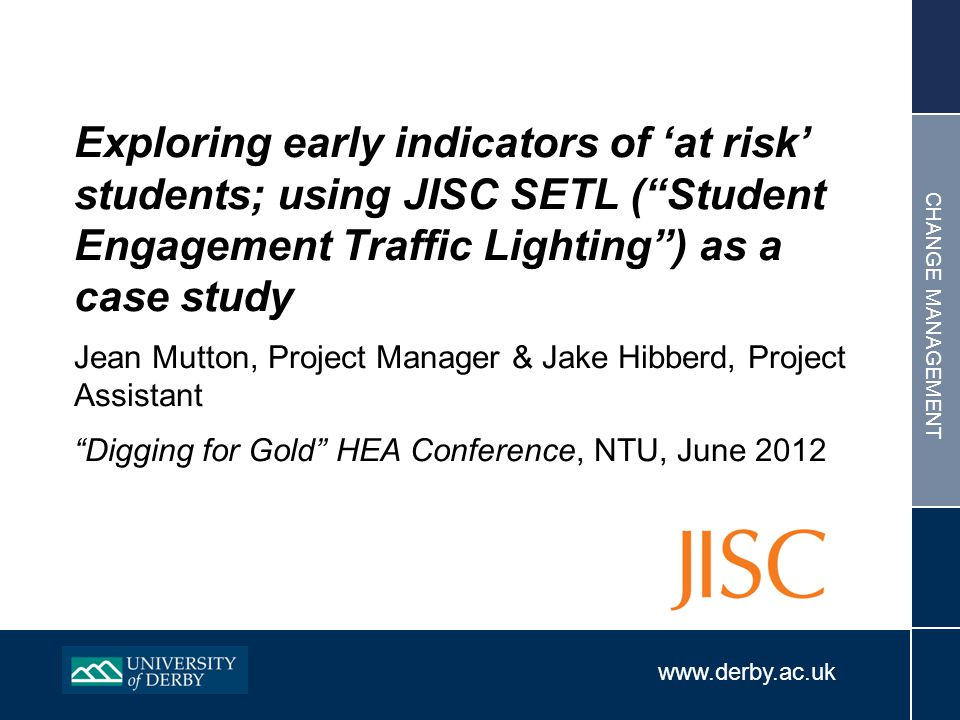 www.derby.ac.uk CHANGE MANAGEMENT Exploring early indicators of 'at risk' students; using JISC SETL ( Student Engagement Traffic Lighting ) as a case study Jean Mutton, Project Manager & Jake Hibberd, Project Assistant Digging for Gold HEA Conference, NTU, June 2012