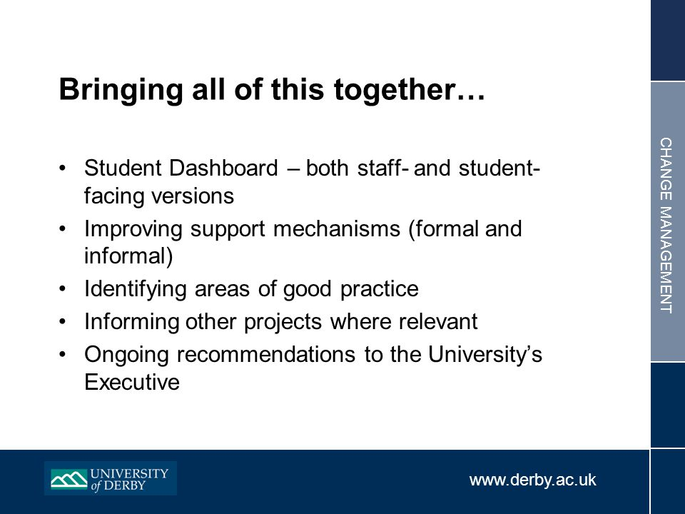 www.derby.ac.uk CHANGE MANAGEMENT Bringing all of this together… Student Dashboard – both staff- and student- facing versions Improving support mechanisms (formal and informal) Identifying areas of good practice Informing other projects where relevant Ongoing recommendations to the University's Executive